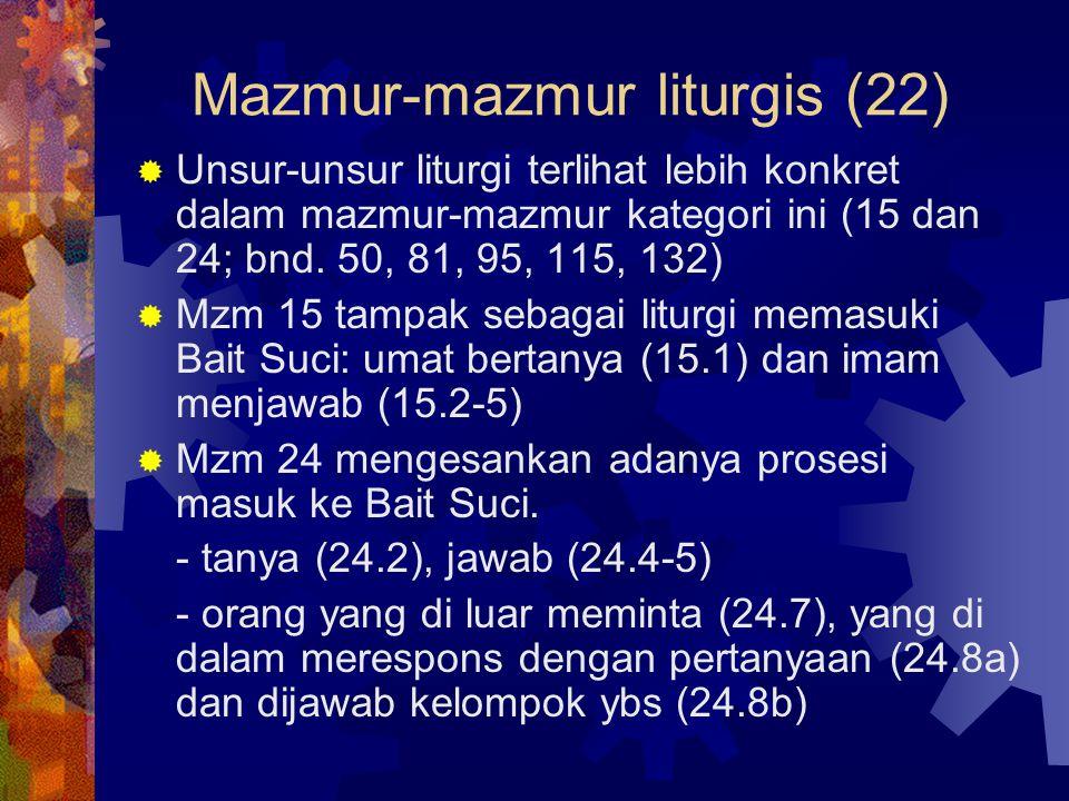Mazmur-mazmur liturgis (22)  Unsur-unsur liturgi terlihat lebih konkret dalam mazmur-mazmur kategori ini (15 dan 24; bnd. 50, 81, 95, 115, 132)  Mzm