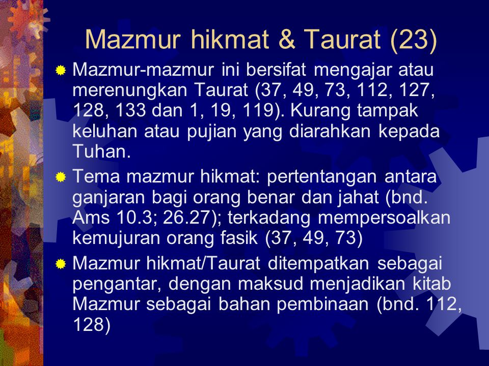 Mazmur hikmat & Taurat (23)  Mazmur-mazmur ini bersifat mengajar atau merenungkan Taurat (37, 49, 73, 112, 127, 128, 133 dan 1, 19, 119). Kurang tamp