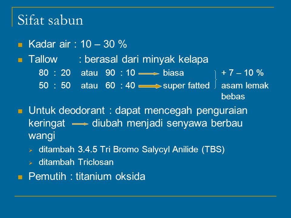 Sifat sabun Kadar air : 10 – 30 % Tallow : berasal dari minyak kelapa 80 : 20 atau 90 : 10biasa+ 7 – 10 % 50 : 50 atau 60 : 40super fattedasam lemak bebas Untuk deodorant : dapat mencegah penguraian keringat diubah menjadi senyawa berbau wangi  ditambah 3.4.5 Tri Bromo Salycyl Anilide (TBS)  ditambah Triclosan Pemutih : titanium oksida