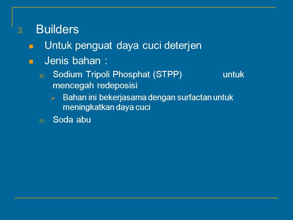 3. Builders Untuk penguat daya cuci deterjen Jenis bahan : a) Sodium Tripoli Phosphat (STPP)untuk mencegah redeposisi  Bahan ini bekerjasama dengan s