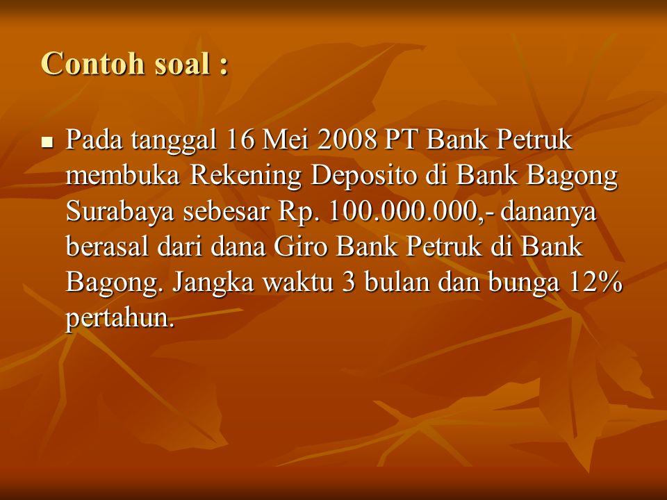 Contoh soal : Pada tanggal 16 Mei 2008 PT Bank Petruk membuka Rekening Deposito di Bank Bagong Surabaya sebesar Rp. 100.000.000,- dananya berasal dari