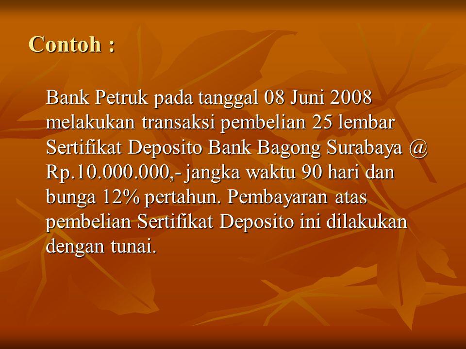 Contoh : Bank Petruk pada tanggal 08 Juni 2008 melakukan transaksi pembelian 25 lembar Sertifikat Deposito Bank Bagong Surabaya @ Rp.10.000.000,- jang