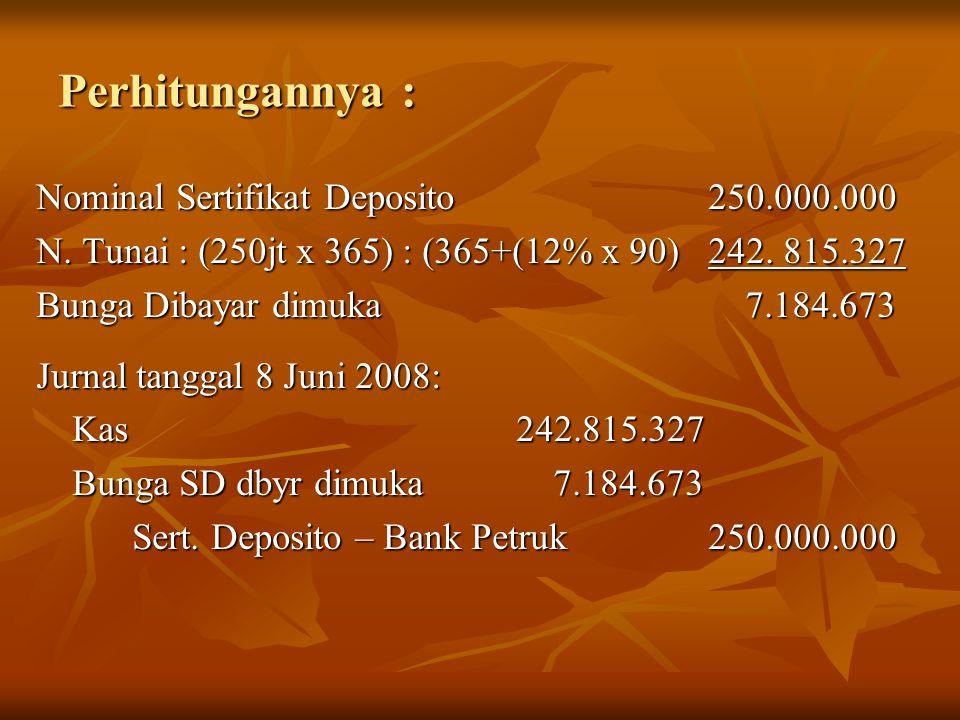 Perhitungannya : Nominal Sertifikat Deposito250.000.000 N. Tunai : (250jt x 365) : (365+(12% x 90)242. 815.327 Bunga Dibayar dimuka 7.184.673 Jurnal t