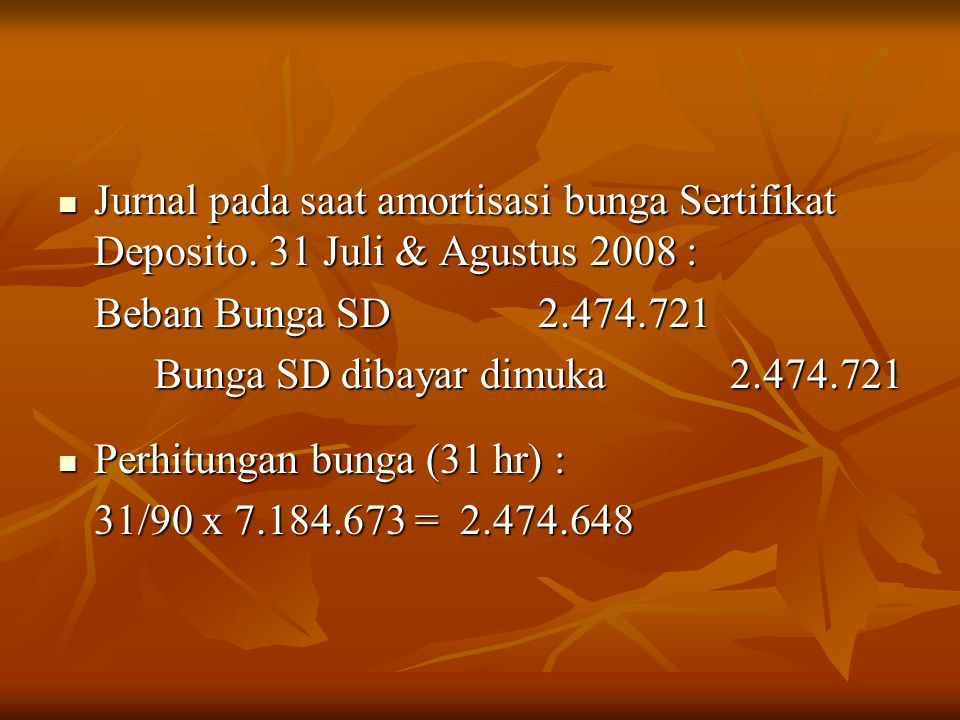Jurnal pada saat amortisasi bunga Sertifikat Deposito. 31 Juli & Agustus 2008 : Jurnal pada saat amortisasi bunga Sertifikat Deposito. 31 Juli & Agust