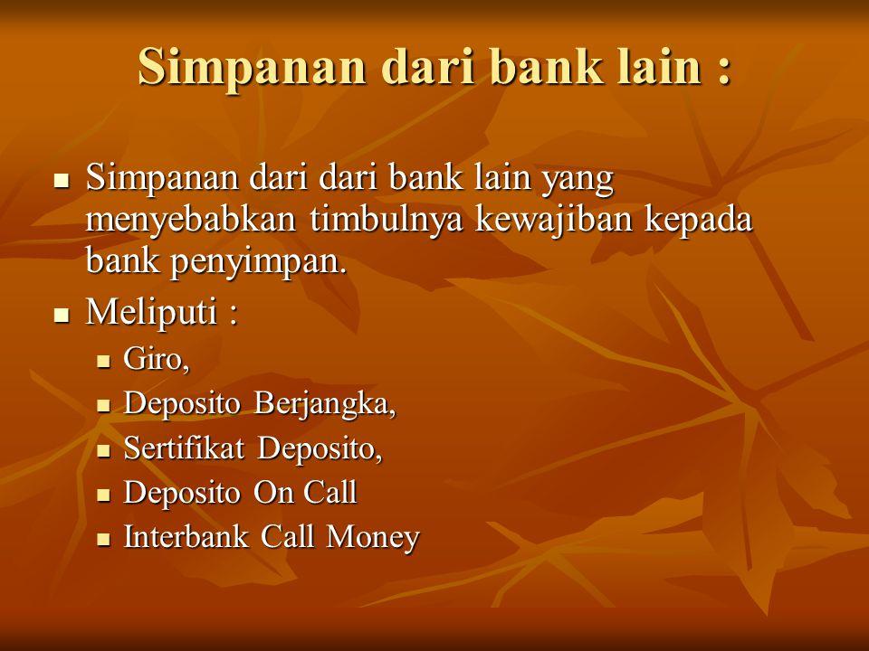 Simpanan dari bank lain : Simpanan dari dari bank lain yang menyebabkan timbulnya kewajiban kepada bank penyimpan. Simpanan dari dari bank lain yang m