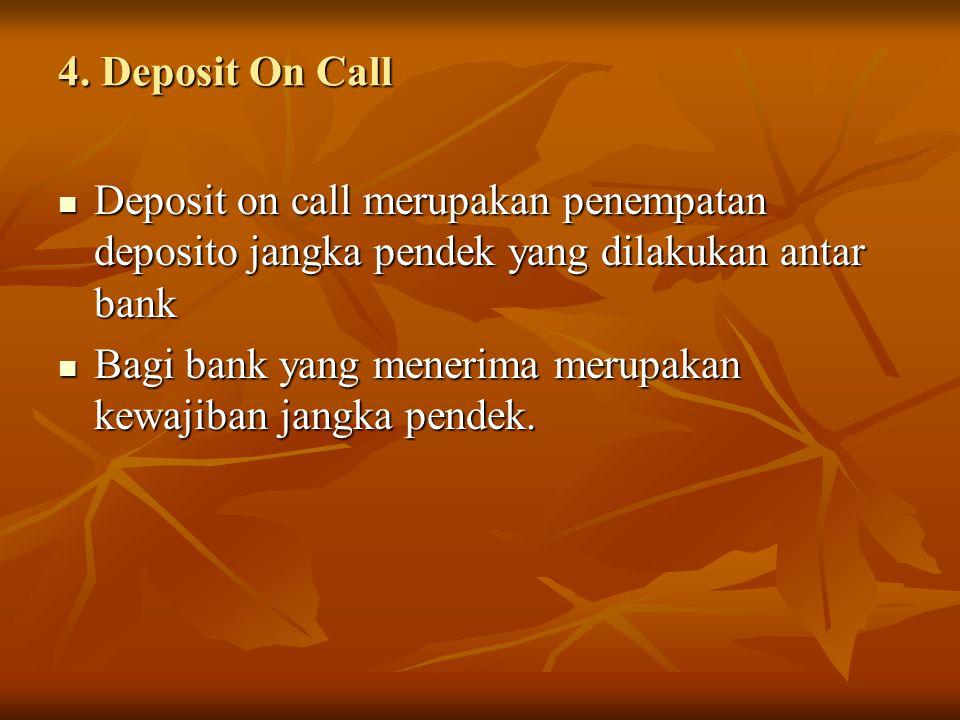 4. Deposit On Call Deposit on call merupakan penempatan deposito jangka pendek yang dilakukan antar bank Deposit on call merupakan penempatan deposito