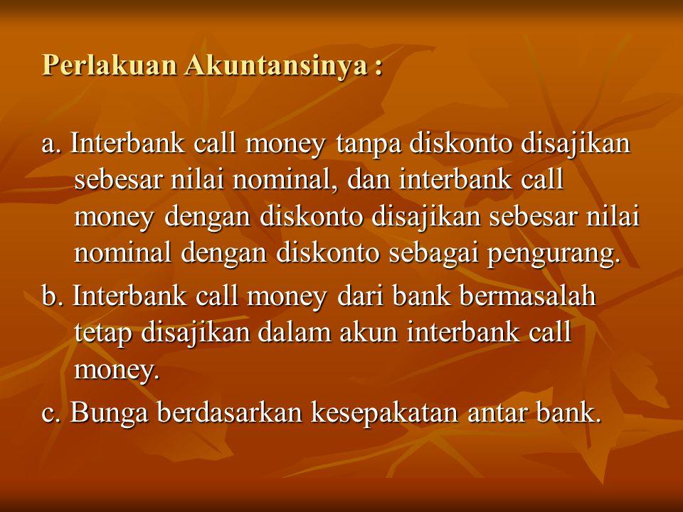 Perlakuan Akuntansinya : a. Interbank call money tanpa diskonto disajikan sebesar nilai nominal, dan interbank call money dengan diskonto disajikan se