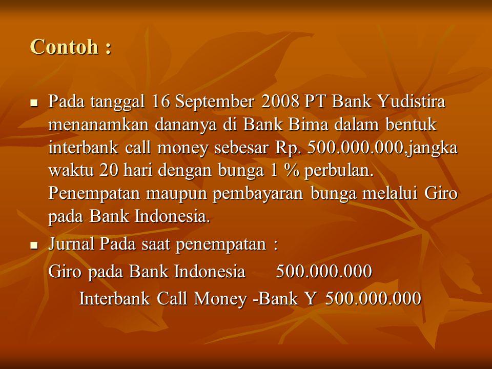 Contoh : Pada tanggal 16 September 2008 PT Bank Yudistira menanamkan dananya di Bank Bima dalam bentuk interbank call money sebesar Rp. 500.000.000,ja