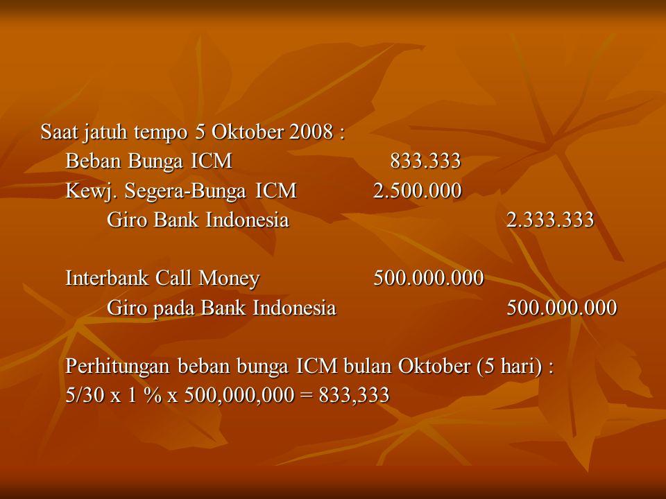 Saat jatuh tempo 5 Oktober 2008 : Beban Bunga ICM 833.333 Kewj. Segera-Bunga ICM 2.500.000 Giro Bank Indonesia2.333.333 Interbank Call Money 500.000.0