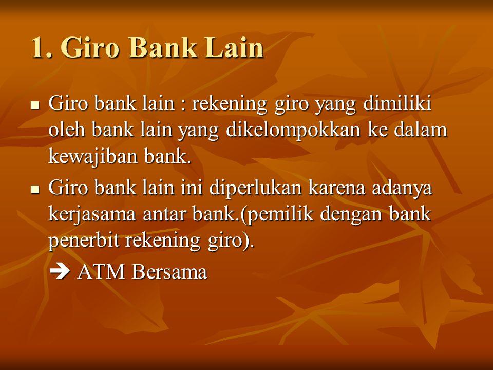 1. Giro Bank Lain Giro bank lain : rekening giro yang dimiliki oleh bank lain yang dikelompokkan ke dalam kewajiban bank. Giro bank lain : rekening gi