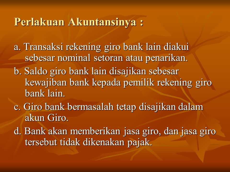 Perlakuan Akuntansinya : a. Transaksi rekening giro bank lain diakui sebesar nominal setoran atau penarikan. b. Saldo giro bank lain disajikan sebesar