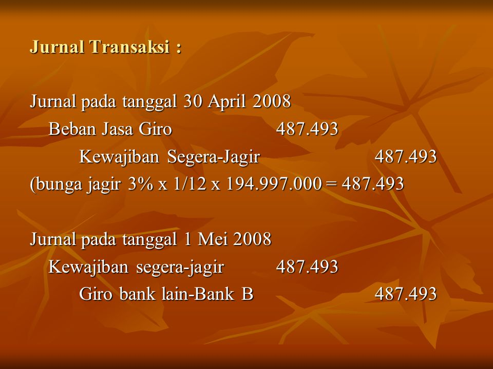 Jurnal Transaksi : Jurnal pada tanggal 30 April 2008 Beban Jasa Giro 487.493 Kewajiban Segera-Jagir 487.493 (bunga jagir 3% x 1/12 x 194.997.000 = 487