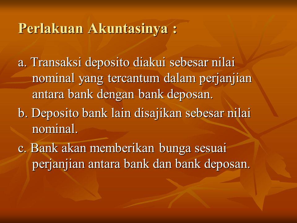 Perlakuan Akuntasinya : a. Transaksi deposito diakui sebesar nilai nominal yang tercantum dalam perjanjian antara bank dengan bank deposan. b. Deposit