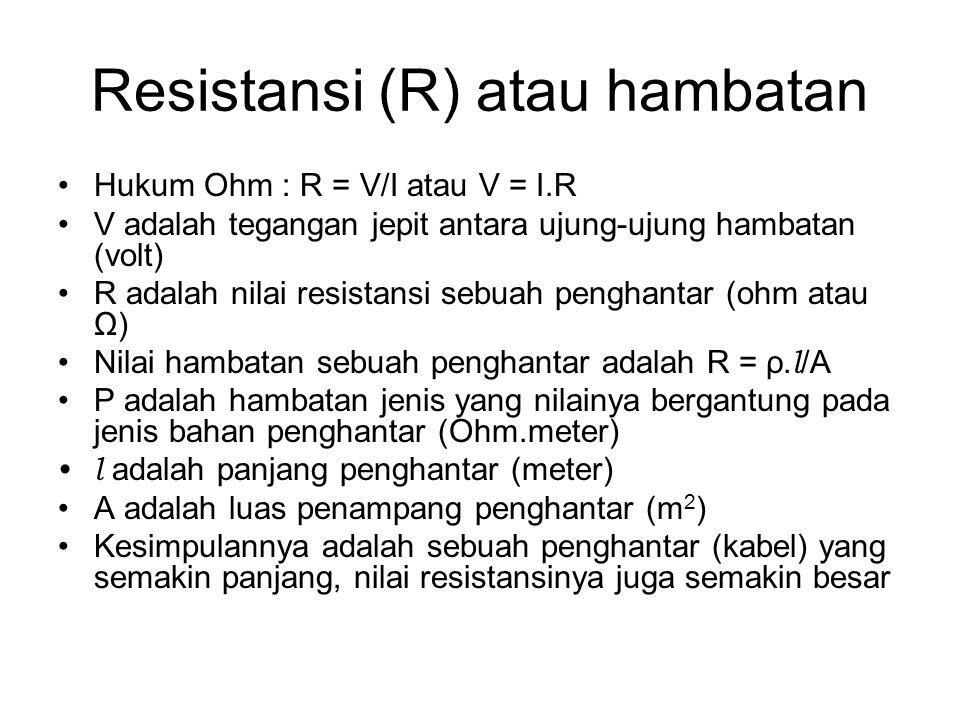 Resistansi (R) atau hambatan Hukum Ohm : R = V/I atau V = I.R V adalah tegangan jepit antara ujung-ujung hambatan (volt) R adalah nilai resistansi sebuah penghantar (ohm atau Ω) Nilai hambatan sebuah penghantar adalah R = ρ.