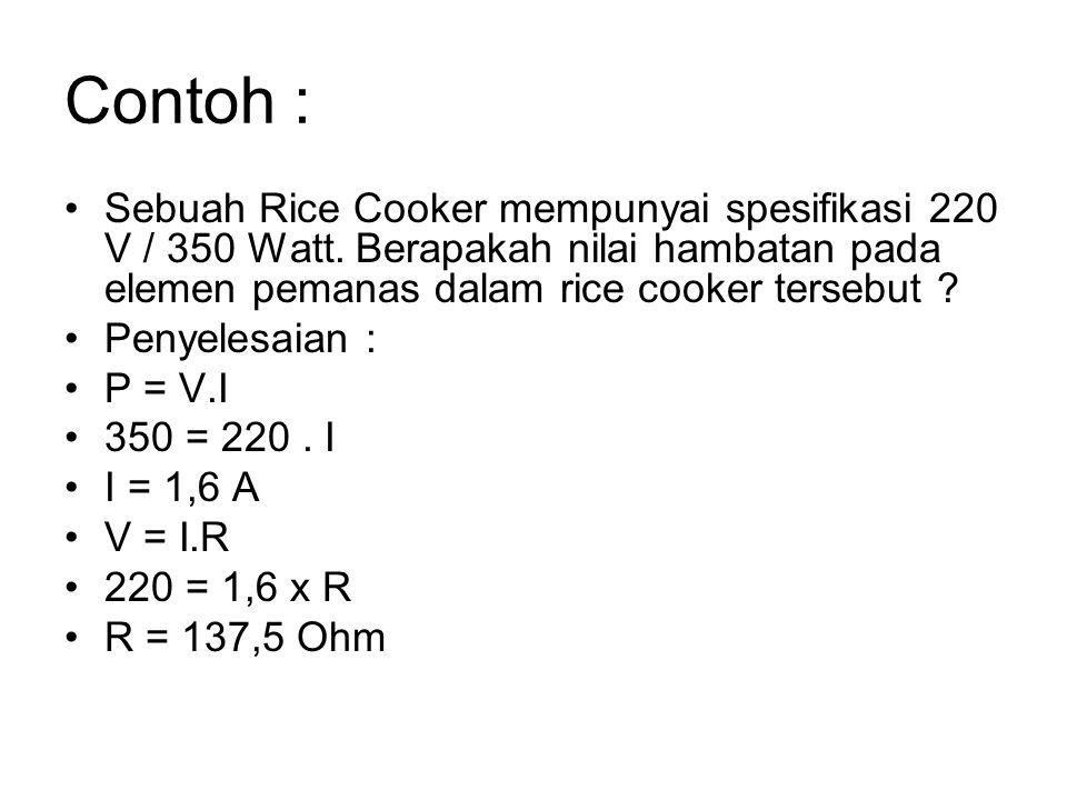 Contoh : Sebuah Rice Cooker mempunyai spesifikasi 220 V / 350 Watt. Berapakah nilai hambatan pada elemen pemanas dalam rice cooker tersebut ? Penyeles