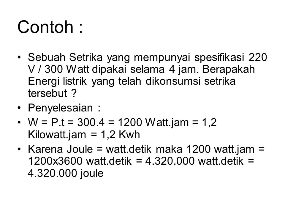Contoh : Sebuah Setrika yang mempunyai spesifikasi 220 V / 300 Watt dipakai selama 4 jam. Berapakah Energi listrik yang telah dikonsumsi setrika terse