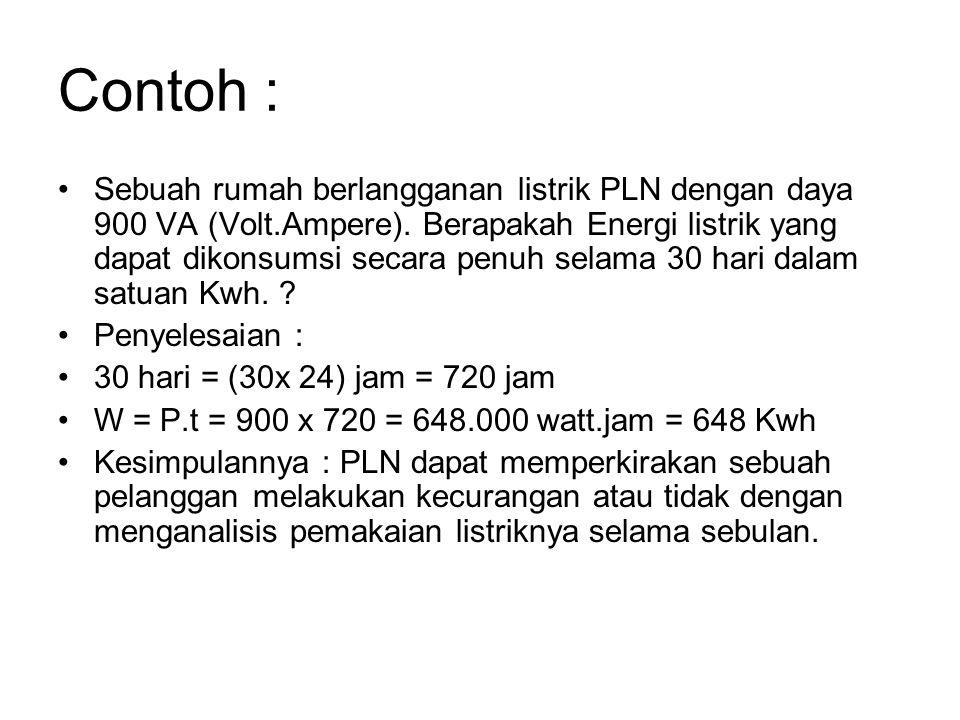 Contoh : Sebuah rumah berlangganan listrik PLN dengan daya 900 VA (Volt.Ampere). Berapakah Energi listrik yang dapat dikonsumsi secara penuh selama 30