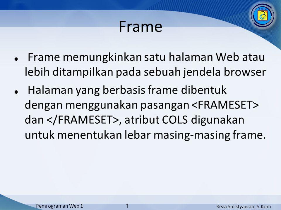 Reza Sulistyawan, S.Kom Pemrograman Web 1 1 Frame Frame memungkinkan satu halaman Web atau lebih ditampilkan pada sebuah jendela browser Halaman yang berbasis frame dibentuk dengan menggunakan pasangan dan, atribut COLS digunakan untuk menentukan lebar masing-masing frame.