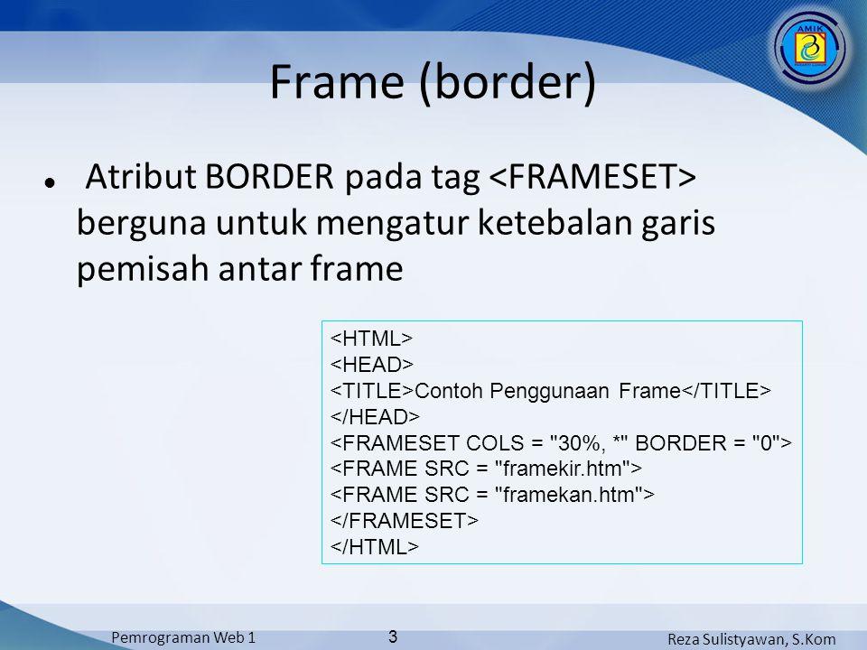 Reza Sulistyawan, S.Kom Pemrograman Web 1 3 Frame (border) Atribut BORDER pada tag berguna untuk mengatur ketebalan garis pemisah antar frame Contoh P