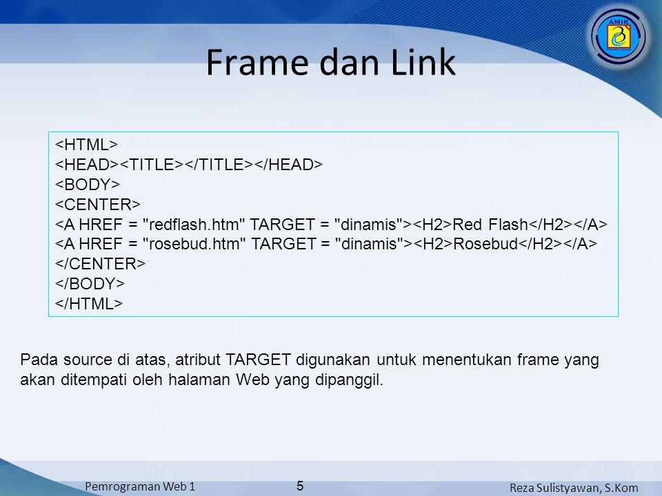Reza Sulistyawan, S.Kom Pemrograman Web 1 5 Frame dan Link Red Flash Rosebud Pada source di atas, atribut TARGET digunakan untuk menentukan frame yang akan ditempati oleh halaman Web yang dipanggil.