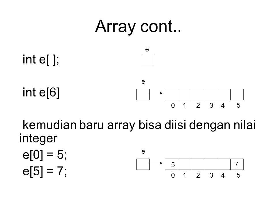 Array cont.. int e[ ]; int e[6] kemudian baru array bisa diisi dengan nilai integer e[0] = 5; e[5] = 7; e e 0 1 2 3 4 5 e 5 7