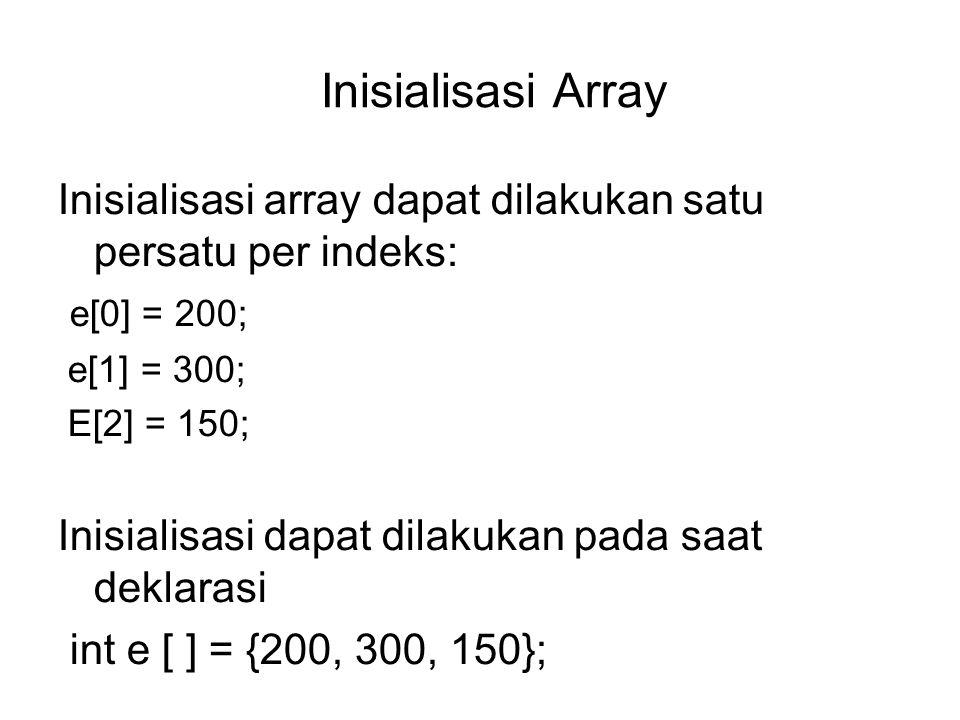 Inisialisasi Array Inisialisasi array dapat dilakukan satu persatu per indeks: e[0] = 200; e[1] = 300; E[2] = 150; Inisialisasi dapat dilakukan pada saat deklarasi int e [ ] = {200, 300, 150};