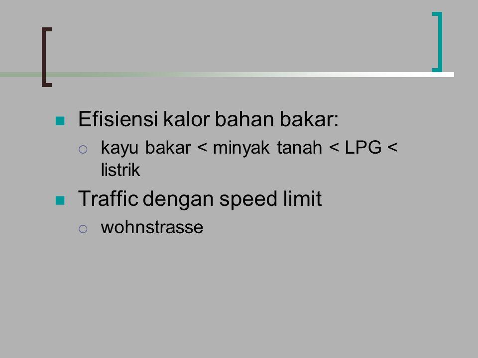 Efisiensi kalor bahan bakar:  kayu bakar < minyak tanah < LPG < listrik Traffic dengan speed limit  wohnstrasse
