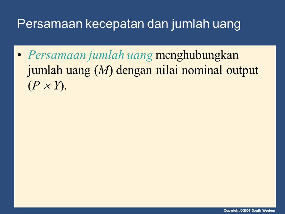 Copyright © 2004 South-Western Persamaan kecepatan dan jumlah uang Persamaan jumlah uang menghubungkan jumlah uang (M) dengan nilai nominal output (P