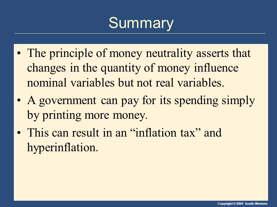 Copyright © 2004 South-Western Summary The principle of money neutrality asserts that changes in the quantity of money influence nominal variables but not real variables.