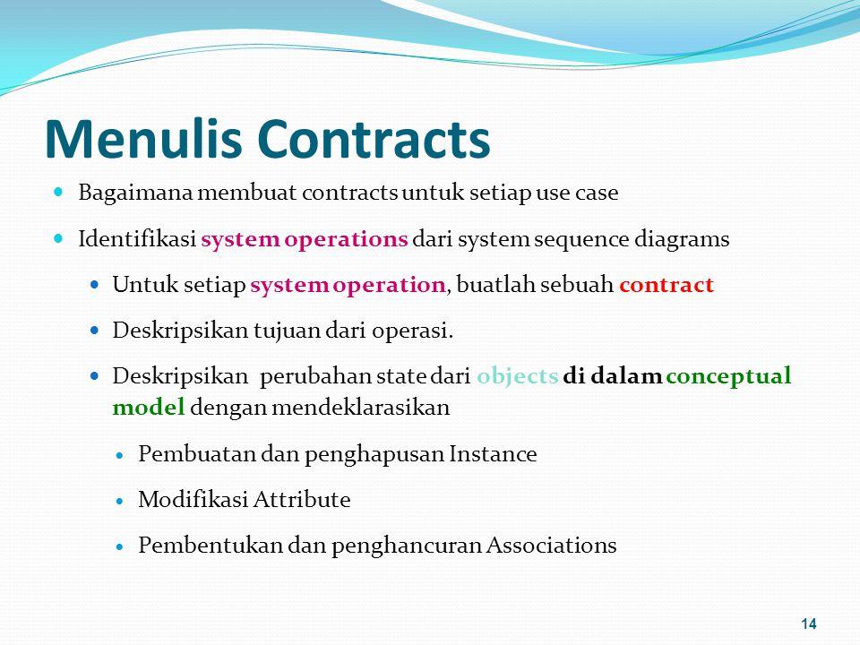 Menulis Contracts Bagaimana membuat contracts untuk setiap use case Identifikasi system operations dari system sequence diagrams Untuk setiap system operation, buatlah sebuah contract Deskripsikan tujuan dari operasi.