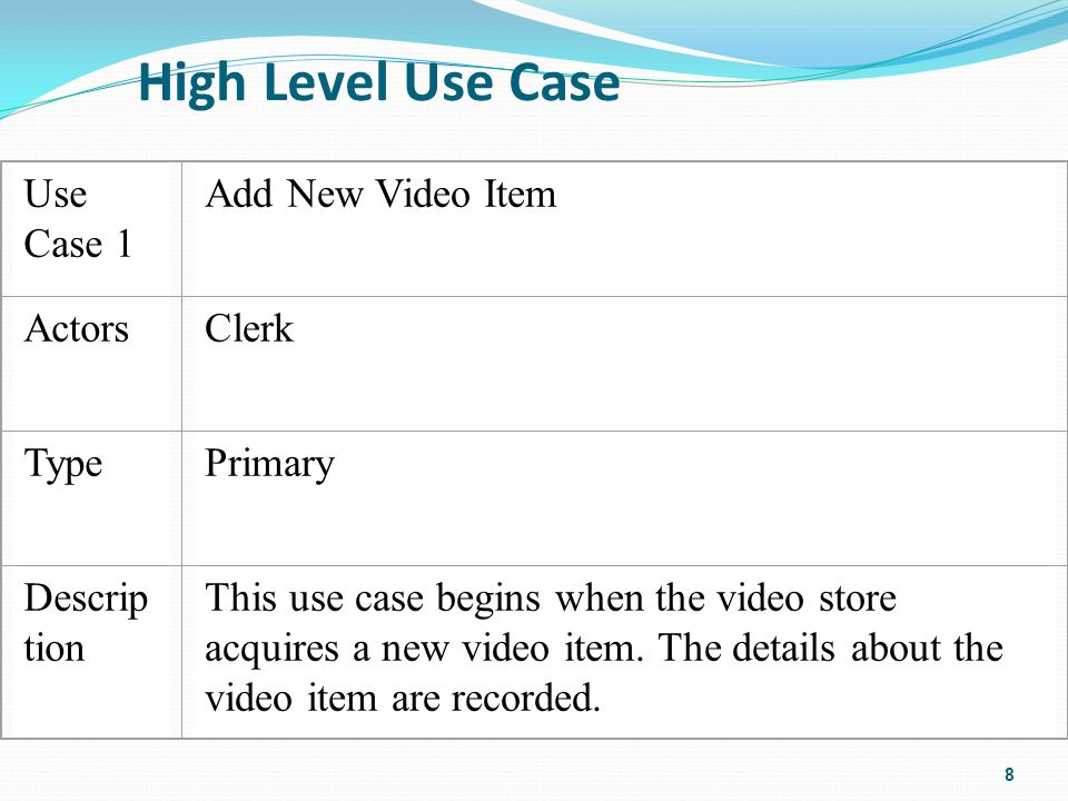 High Level Use Case 8 Use Case 1 Add New Video Item ActorsClerk TypePrimary Descrip tion This use case begins when the video store acquires a new video item.
