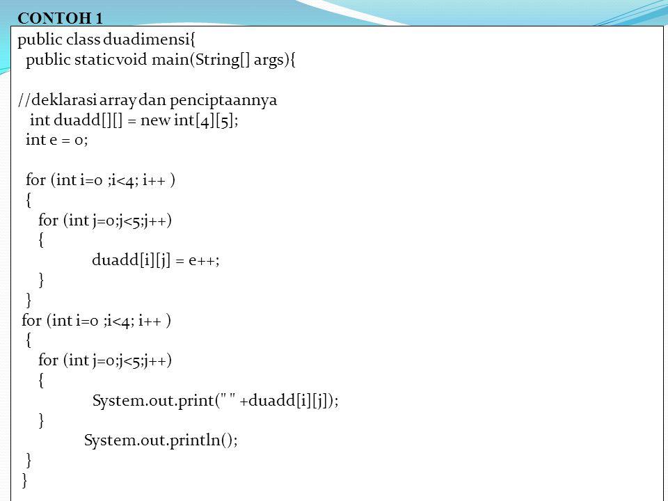 CONTOH 1 public class duadimensi{ public static void main(String[] args){ //deklarasi array dan penciptaannya int duadd[][] = new int[4][5]; int e = 0; for (int i=0 ;i<4; i++ ) { for (int j=0;j<5;j++) { duadd[i][j] = e++; } for (int i=0 ;i<4; i++ ) { for (int j=0;j<5;j++) { System.out.print( +duadd[i][j]); } System.out.println(); }