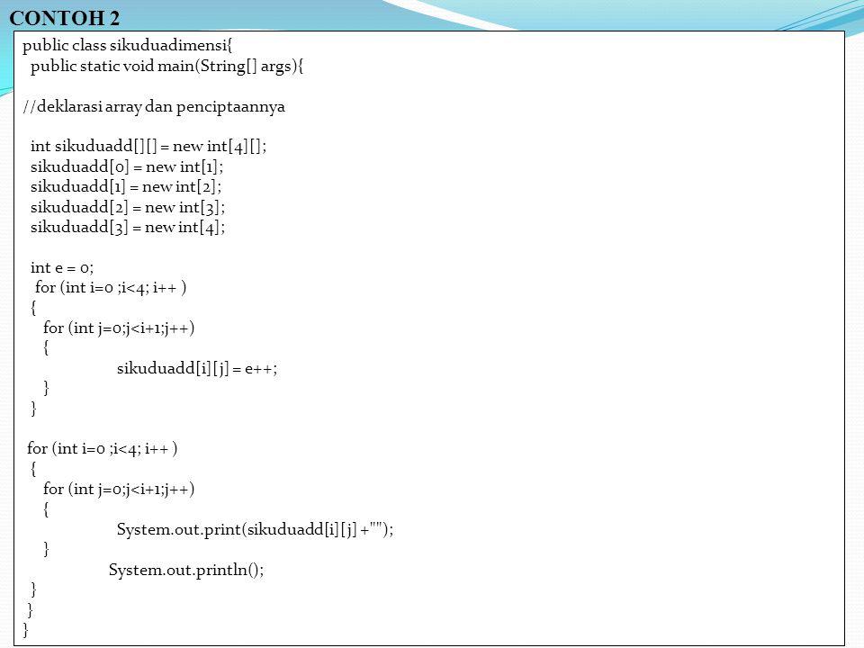 CONTOH 2 public class sikuduadimensi{ public static void main(String[] args){ //deklarasi array dan penciptaannya int sikuduadd[][] = new int[4][]; sikuduadd[0] = new int[1]; sikuduadd[1] = new int[2]; sikuduadd[2] = new int[3]; sikuduadd[3] = new int[4]; int e = 0; for (int i=0 ;i<4; i++ ) { for (int j=0;j<i+1;j++) { sikuduadd[i][j] = e++; } for (int i=0 ;i<4; i++ ) { for (int j=0;j<i+1;j++) { System.out.print(sikuduadd[i][j] + ); } System.out.println(); }