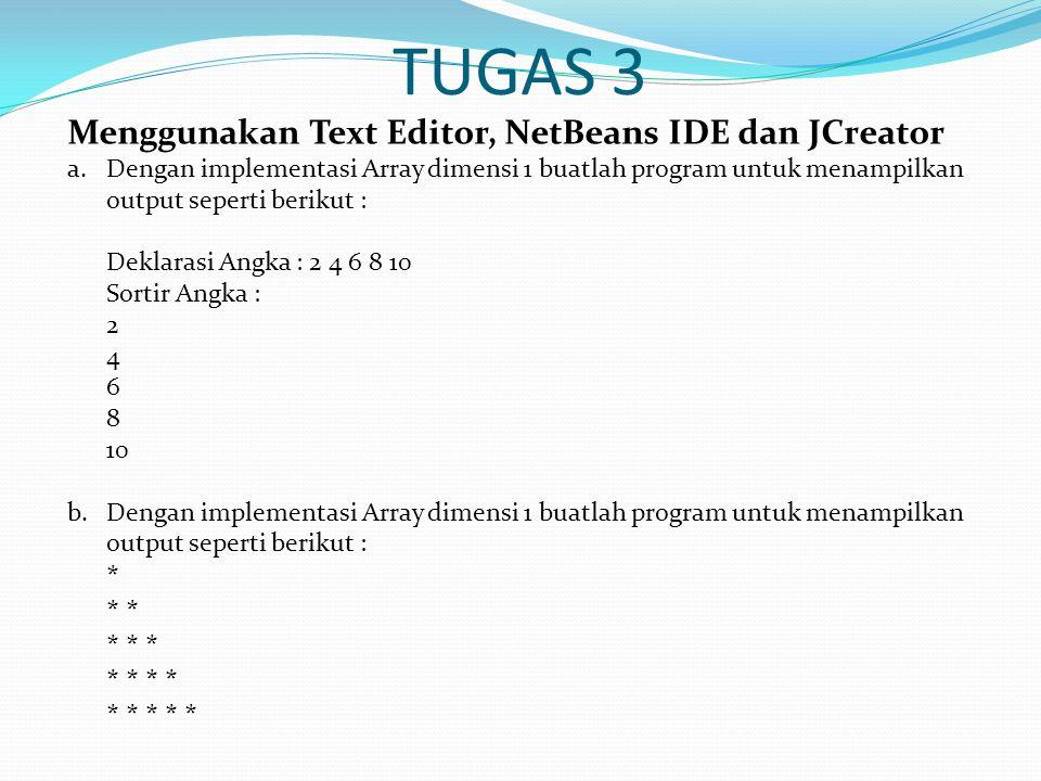 TUGAS 3 Menggunakan Text Editor, NetBeans IDE dan JCreator a.Dengan implementasi Array dimensi 1 buatlah program untuk menampilkan output seperti berikut : Deklarasi Angka : 2 4 6 8 10 Sortir Angka : 2 4 6 8 10 b.Dengan implementasi Array dimensi 1 buatlah program untuk menampilkan output seperti berikut : * * * * * * * * * * *