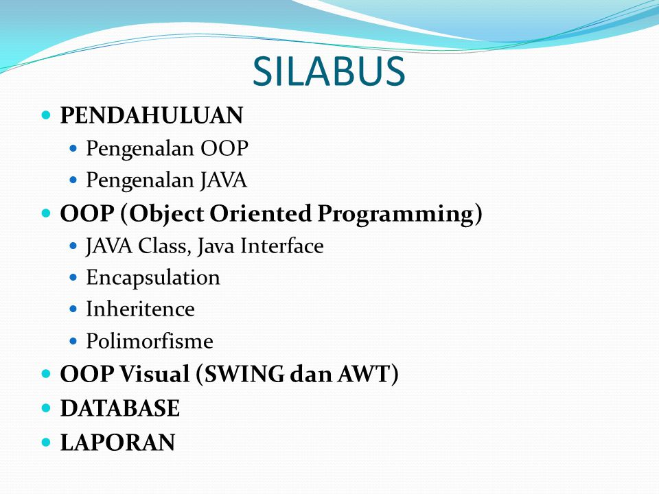 SILABUS PENDAHULUAN Pengenalan OOP Pengenalan JAVA OOP (Object Oriented Programming) JAVA Class, Java Interface Encapsulation Inheritence Polimorfisme OOP Visual (SWING dan AWT) DATABASE LAPORAN
