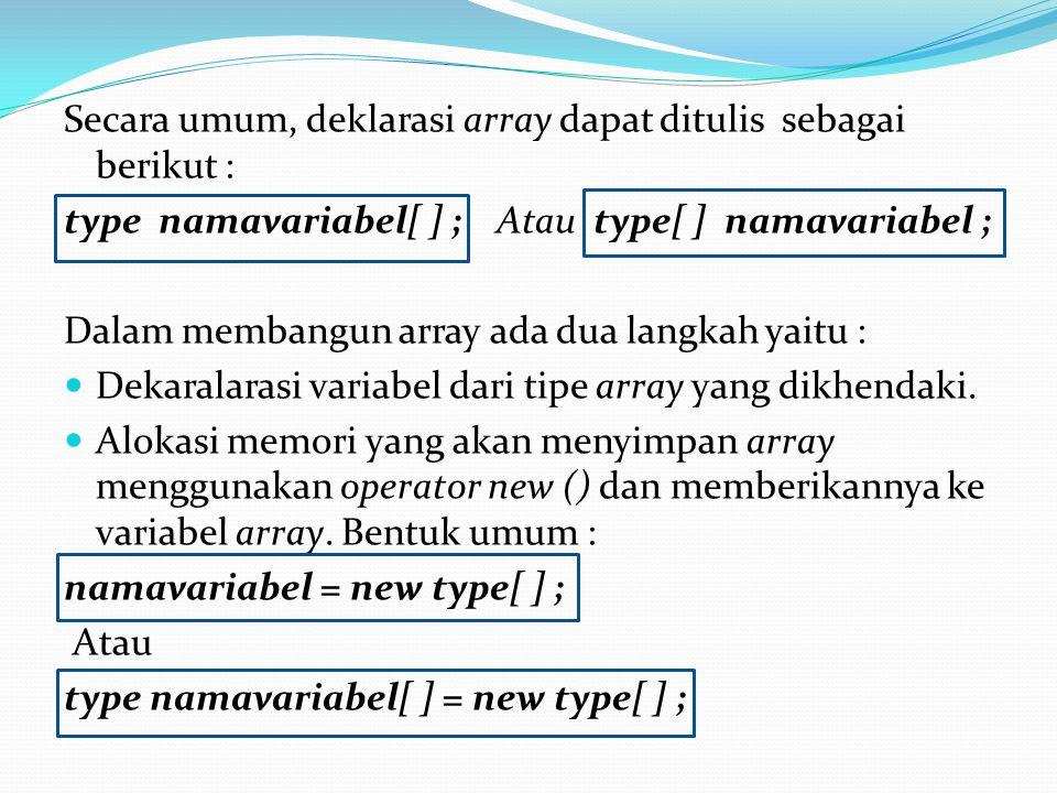 Secara umum, deklarasi array dapat ditulis sebagai berikut : type namavariabel[ ] ; Atau type[ ] namavariabel ; Dalam membangun array ada dua langkah yaitu : Dekaralarasi variabel dari tipe array yang dikhendaki.