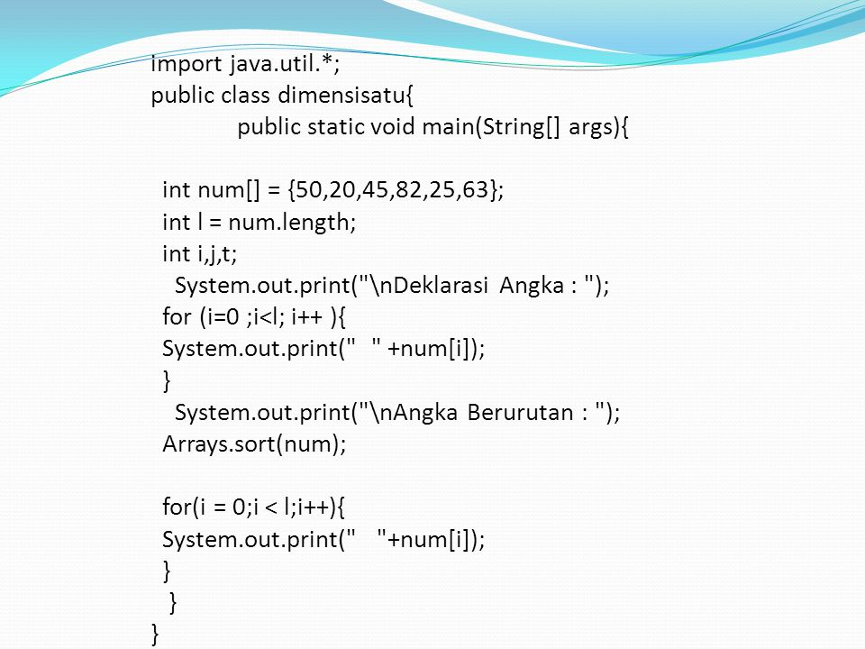 import java.util.*; public class dimensisatu{ public static void main(String[] args){ int num[] = {50,20,45,82,25,63}; int l = num.length; int i,j,t; System.out.print( \nDeklarasi Angka : ); for (i=0 ;i<l; i++ ){ System.out.print( +num[i]); } System.out.print( \nAngka Berurutan : ); Arrays.sort(num); for(i = 0;i < l;i++){ System.out.print( +num[i]); }