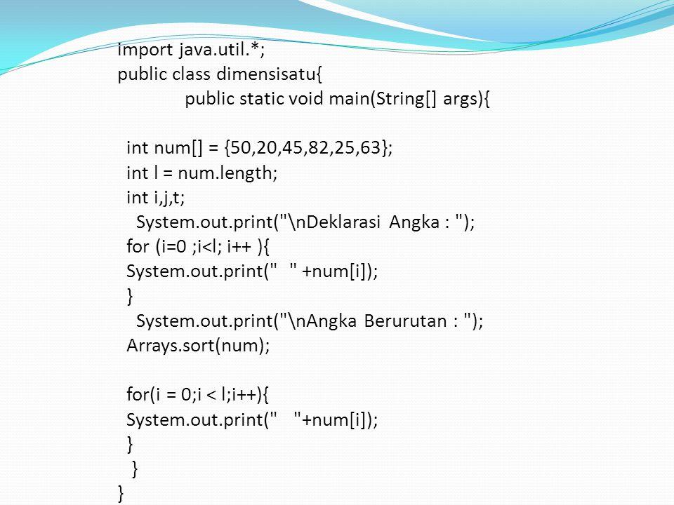import java.util.*; public class dimensisatu{ public static void main(String[] args){ int num[] = {50,20,45,82,25,63}; int l = num.length; int i,j,t; System.out.print( \nDeklarasi Angka : ); for (i=0 ;i<l; i++ ){ System.out.print( +num[i]); } System.out.print( \nAngka Berurutan : ); Arrays.sort(num); for(i = 0;i < l;i++){ System.out.print( +num[i]); }