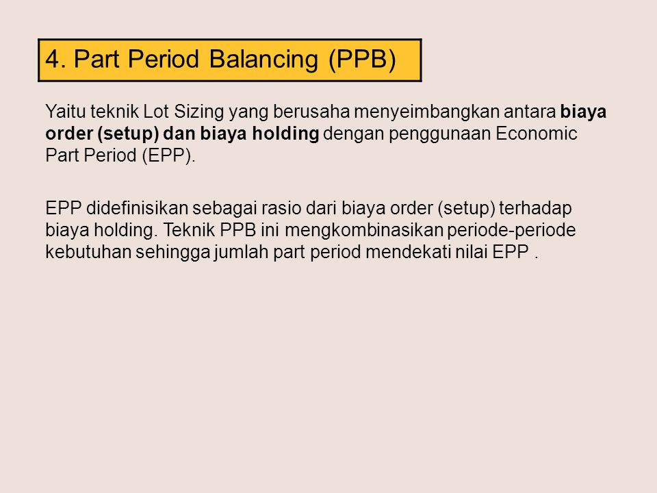 4. Part Period Balancing (PPB) Yaitu teknik Lot Sizing yang berusaha menyeimbangkan antara biaya order (setup) dan biaya holding dengan penggunaan Eco