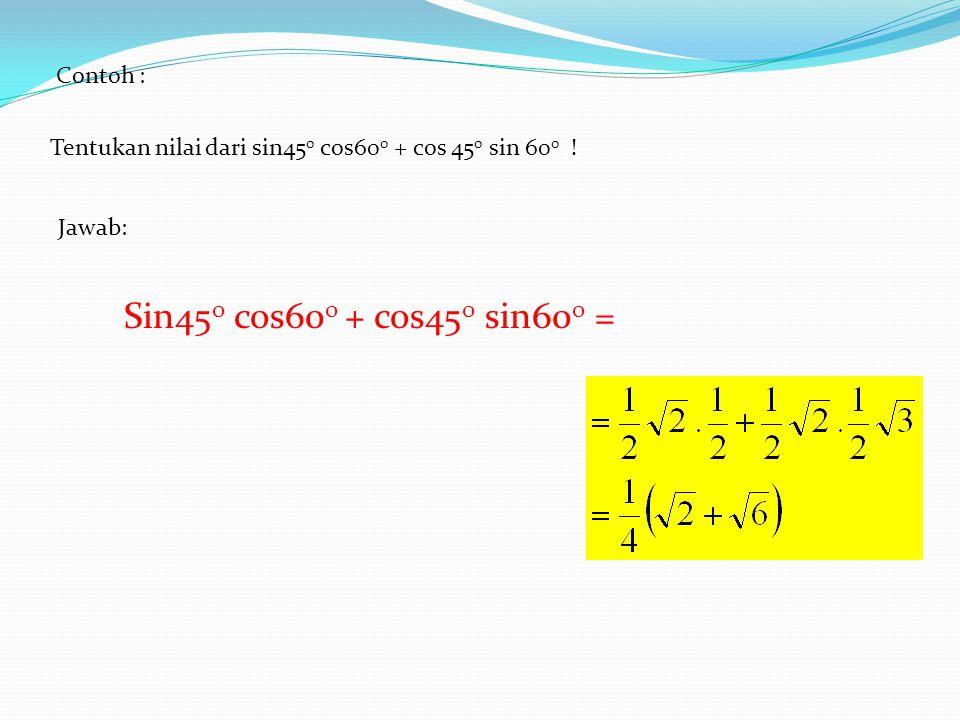 Contoh : Tentukan nilai dari sin45 0 cos60 0 + cos 45 0 sin 60 0 ! Jawab: Sin45 0 cos60 0 + cos45 0 sin60 0 =