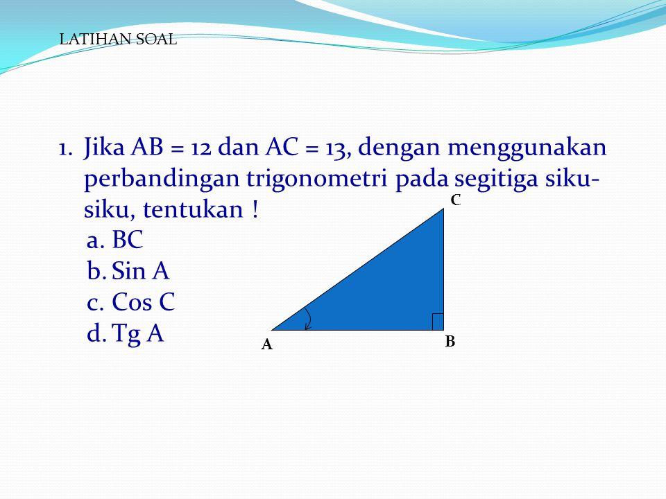 LATIHAN SOAL 1.Jika AB = 12 dan AC = 13, dengan menggunakan perbandingan trigonometri pada segitiga siku- siku, tentukan ! a.BC b.Sin A c.Cos C d.Tg A