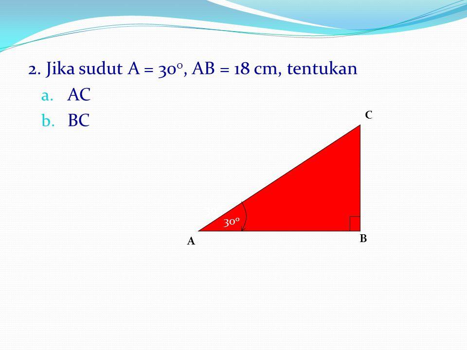2. Jika sudut A = 30 0, AB = 18 cm, tentukan a. AC b. BC B A C 30 0