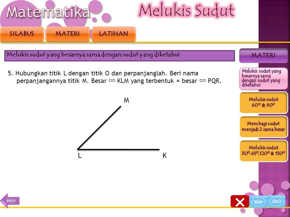 5. Hubungkan titik L dengan titik O dan perpanjanglah. Beri nama perpanjangannya titik M. Besar KLM yang terbentuk = besar PQR. Melukis sudut yang bes