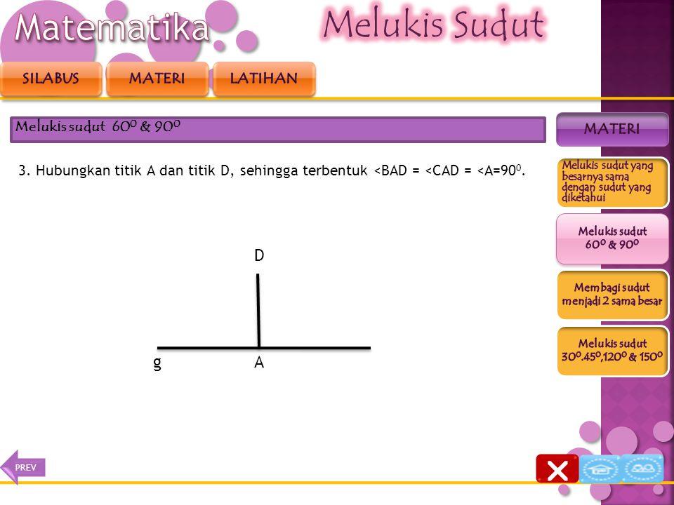 3. Hubungkan titik A dan titik D, sehingga terbentuk <BAD = <CAD = <A =90 0. Melukis sudut 60 0 & 90 0 gBC D A  NEXTPREV