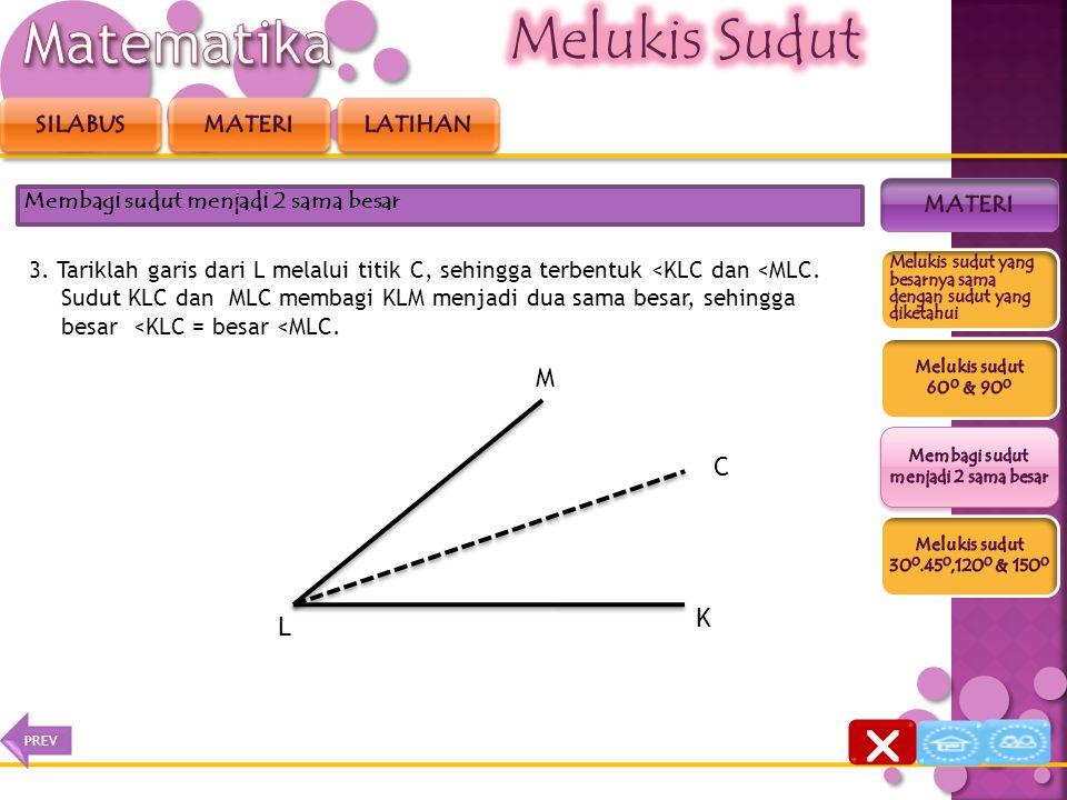 3. Tariklah garis dari L melalui titik C, sehingga terbentuk <KLC dan <MLC. Sudut KLC dan MLC membagi KLM menjadi dua sama besar, sehingga besar <KLC