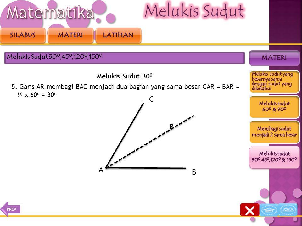 Melukis Sudut 30 0 4. Tarik garis dari titik A ke titik R Melukis Sudut 30 0,45 0,120 0,150 0 P B A C Q R  NEXTPREV