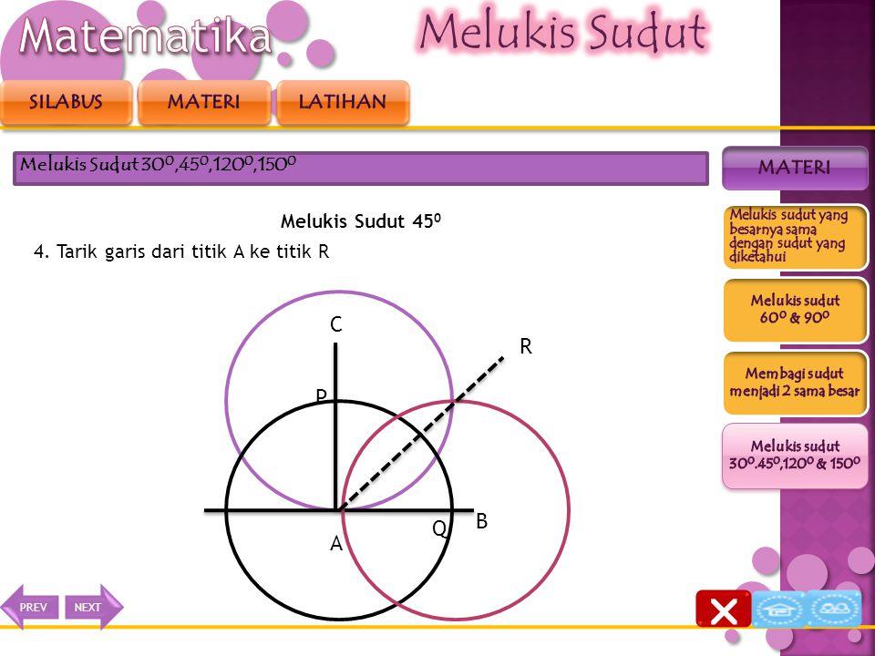 Melukis Sudut 45 0 3. Buat busur lingkaran dari titik P dan dari titik Q dengan jari-jari yang sama, sehingga berpotongan di titik R Melukis Sudut 30