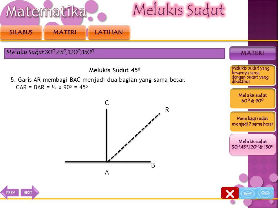 Melukis Sudut 45 0 4. Tarik garis dari titik A ke titik R Melukis Sudut 30 0,45 0,120 0,150 0 B A C P Q R  NEXTPREV