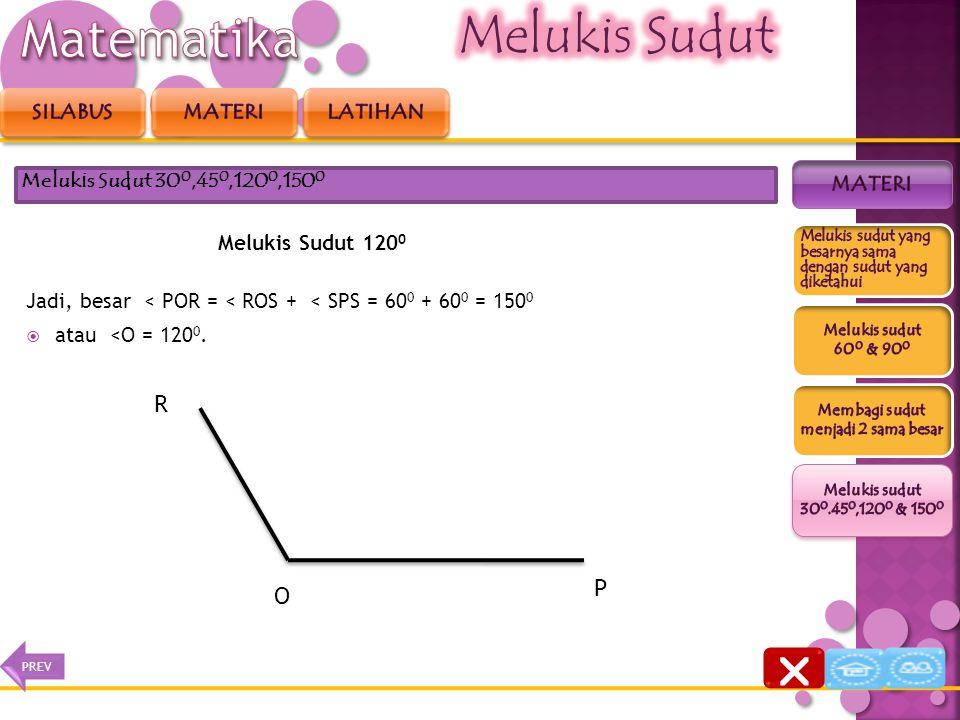 Melukis Sudut 120 0 Jadi, besar < POR = < ROS + < SPS = 60 0 + 60 0 = 150 0  atau <O = 120 0. Melukis Sudut 30 0,45 0,120 0,150 0 S P R O  NEXTPREV