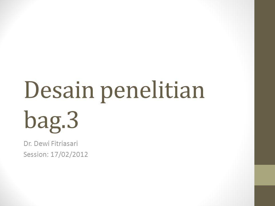 Desain penelitian bag.3 Dr. Dewi Fitriasari Session: 17/02/2012